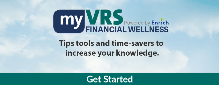 myVRS Financial Wellness powered by Enrich: Tips tools and time-savers to increase your knowledge.